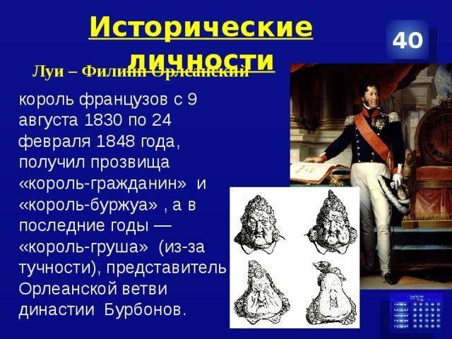 Исторические личности 40 Луи – Филипп Орлеанский  король французов с9 августа 1830 по 24 февраля 1848 года, получил прозвища «король-гражданин» и «король-буржуа» , а в последние годы— «король-груша» (из-за тучности), представитель Орлеанской ветви династии Бурбонов. -