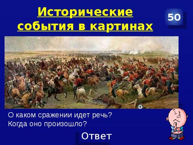 Исторические события в картинах 50 О каком сражении идет речь? Когда оно произошло?