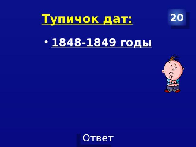 Тупичок дат: 20 1848-1849 годы