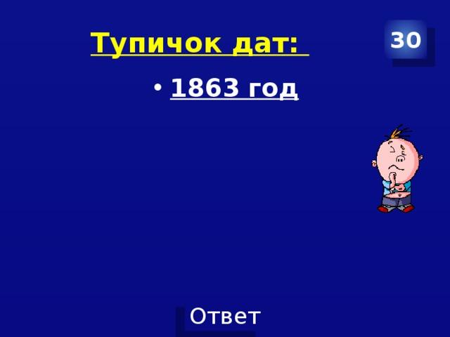 Тупичок дат: 30 1863 год