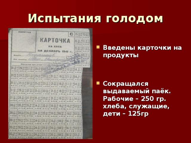 Испытания голодом  Введены карточки на продукты   Сокращался выдаваемый паёк. Рабочие – 250 гр. хлеба, служащие, дети – 125гр