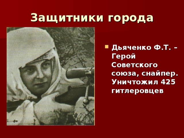Защитники города Дьяченко Ф.Т. – Герой Советского союза, снайпер. Уничтожил 425 гитлеровцев