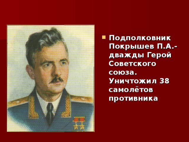 Подполковник Покрышев П.А.- дважды Герой Советского союза. Уничтожил 38 самолётов противника