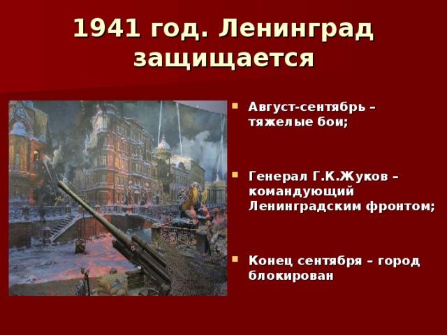 1941 год. Ленинград защищается  Август-сентябрь – тяжелые бои;   Генерал Г.К.Жуков – командующий Ленинградским фронтом;   Конец сентября – город блокирован