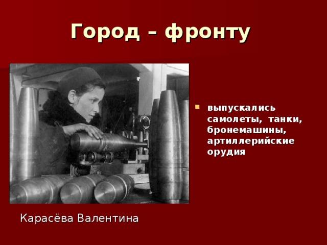Город – фронту   выпускались самолеты, танки, бронемашины, артиллерийские орудия Карасёва Валентина