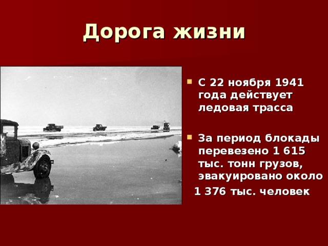 Дорога жизни С 22 ноября 1941 года действует ледовая трасса  За период блокады перевезено 1 615 тыс. тонн грузов, эвакуировано около  1 376 тыс. человек