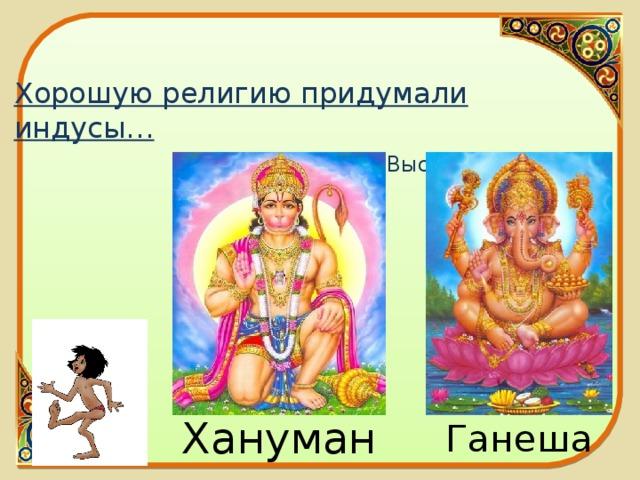 Хорошую религию придумали индусы…   В. Высоцкий   Хануман Ганеша