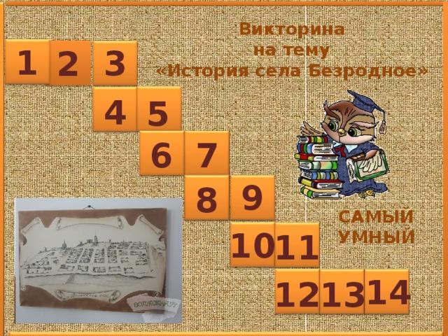 Викторина  на тему «История села Безродное» 1 3 2 4 5 6 7 9 8 САМЫЙ УМНЫЙ 10 11 14 13 12