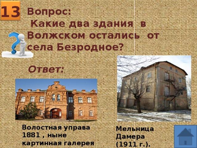13 Вопрос:  Какие два здания в Волжском остались от села Безродное? Ответ:   Волостная управа 1881 , ныне картинная галерея Мельница Дамера (1911 г.).