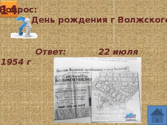 14 Вопрос:  День рождения г Волжского?  Ответ: 22 июля 1954 г