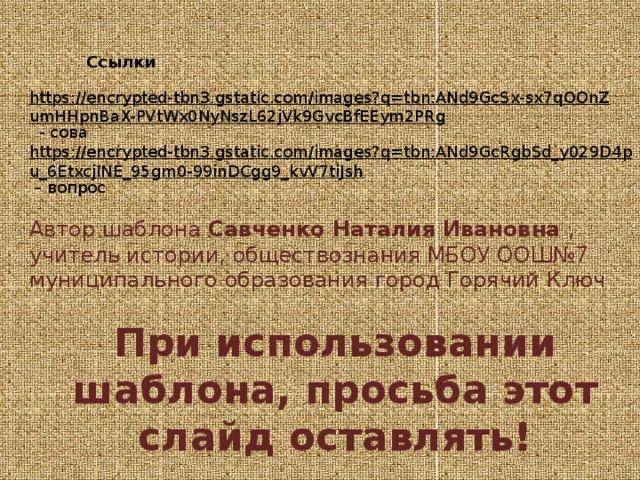 Ссылки https://encrypted-tbn3.gstatic.com/images?q=tbn:ANd9GcSx-sx7qOOnZumHHpnBaX-PVtWx0NyNszL62jVk9GvcBfEEym2PRg  - сова https://encrypted-tbn3.gstatic.com/images?q=tbn:ANd9GcRgbSd_y029D4pu_6EtxcjINE_95gm0-99inDCgg9_kvV7tiJsh – вопрос Автор шаблона Савченко Наталия Ивановна , учитель истории, обществознания МБОУ ООШ№7 муниципального образования город Горячий Ключ При использовании шаблона, просьба этот слайд оставлять!