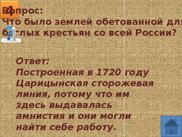 4 Вопрос: Что было землей обетованной для беглых крестьян со всей России? Ответ: Построенная в 1720 году Царицынская сторожевая линия, потому что им здесь выдавалась амнистия и они могли найти себе работу.