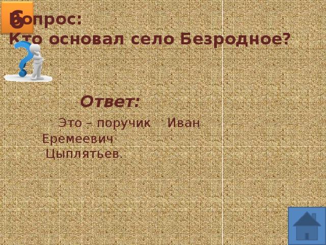 6 Вопрос: Кто основал село Безродное?  Ответ:  Это – поручик Иван  Еремеевич  Цыплятьев.