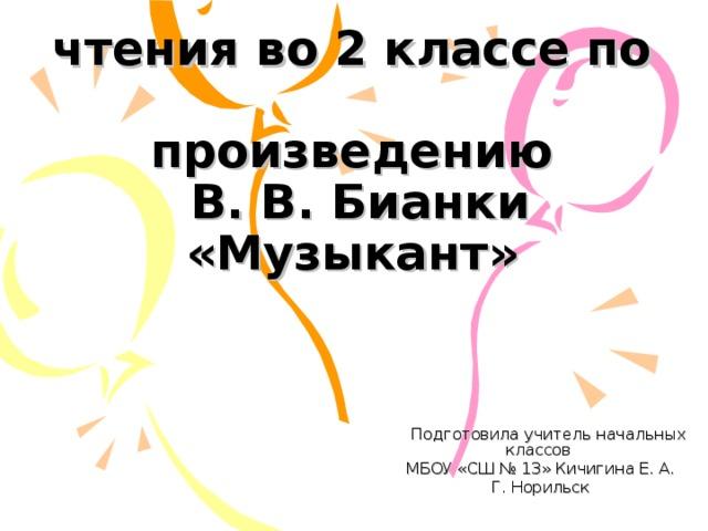 Урок литературного  чтения во 2 классе по  произведению  В. В. Бианки «Музыкант»    Подготовила учитель начальных классов МБОУ «СШ № 13» Кичигина Е. А. Г. Норильск