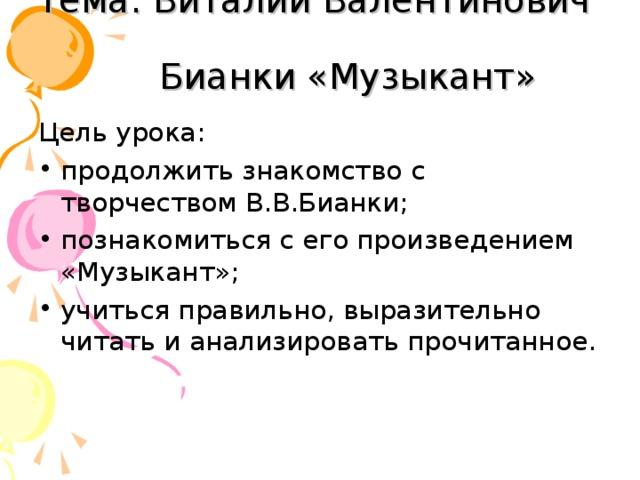 Тема: Виталий Валентинович  Бианки «Музыкант» Цель урока: продолжить знакомство с творчеством В.В.Бианки; познакомиться с его произведением «Музыкант»; учиться правильно, выразительно читать и анализировать прочитанное.