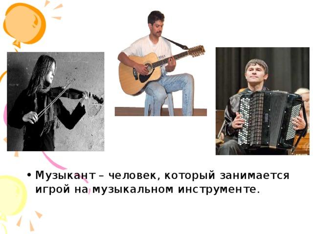 Музыкант – человек, который занимается игрой на музыкальном инструменте.