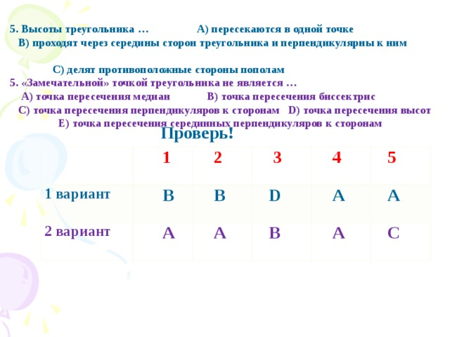 5. Высоты треугольника … А) пересекаются в одной точке  В) проходят через середины сторон треугольника и перпендикулярны к ним  С) делят противоположные стороны пополам 5. «Замечательной» точкой треугольника не является …  А) точка пересечения медиан В) точка пересечения биссектрис  С) точка пересечения перпендикуляров к сторонам D) точка пересечения высот  Е ) точка пересечения серединных перпендикуляров к сторонам  Проверь!  1 вариант  1 2 вариант  В  2  3  А  В  А  D  4  B  A  5  A  A  C