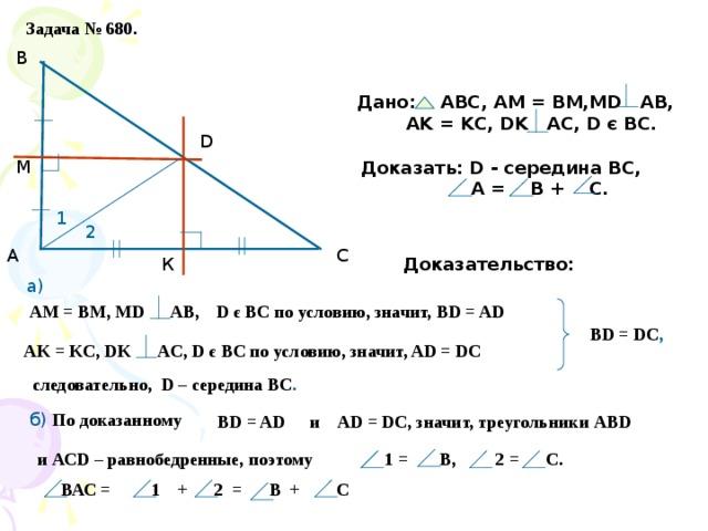 Задача № 680. В Дано: АВС, АМ = ВМ,МD AB,  AK = KC, DK AC, D є BC.  D М Доказать: D - середина ВС,  А = В + С. 1 2 С А Доказательство: К а) D є BC по условию, значит, ВD = AD АМ = ВМ, МD AB, BD = DC , AK = KC, DK AC, D є BC по условию, значит, AD = DC следовательно, D – середина ВС . б) По доказанному AD = DC, значит, треугольники АВD и ВD = AD и АСD – равнобедренные, поэтому 1 = В, 2 = С.  ВАС = 1 + 2 = В + С