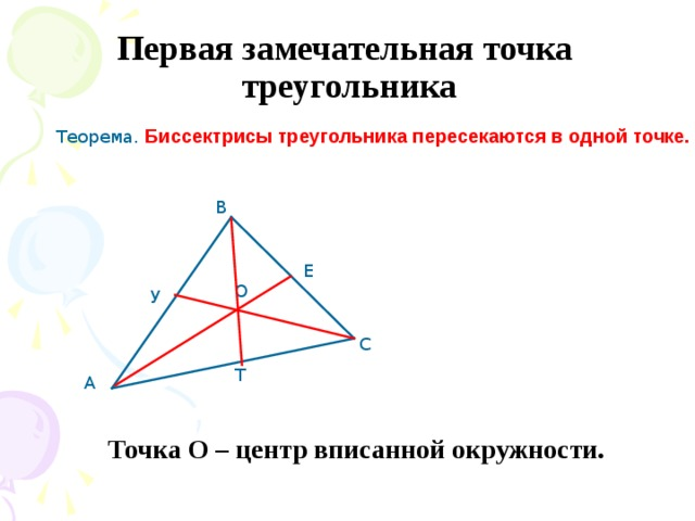 Первая замечательная точка  треугольника Теорема. Биссектрисы треугольника пересекаются в одной точке. В Е О У С Т А Точка О – центр вписанной окружности.