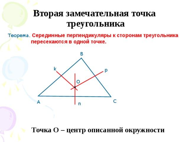 Вторая замечательная точка  треугольника Теорема. Серединные перпендикуляры к сторонам треугольника  пересекаются в одной точке. В k p О С А n Точка О – центр описанной окружности