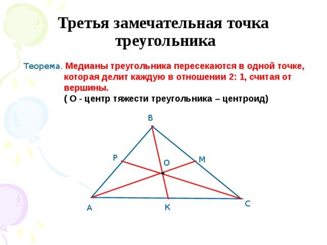 Третья замечательная точка  треугольника Теорема. Медианы треугольника пересекаются в одной точке,  которая делит каждую в отношении 2: 1, считая от  вершины.  ( О - центр тяжести треугольника – центроид) В Р М О С К А