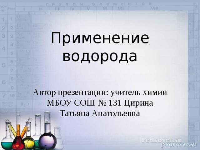 Применение водорода Автор презентации: учитель химии МБОУ СОШ № 131 Цирина Татьяна Анатольевна
