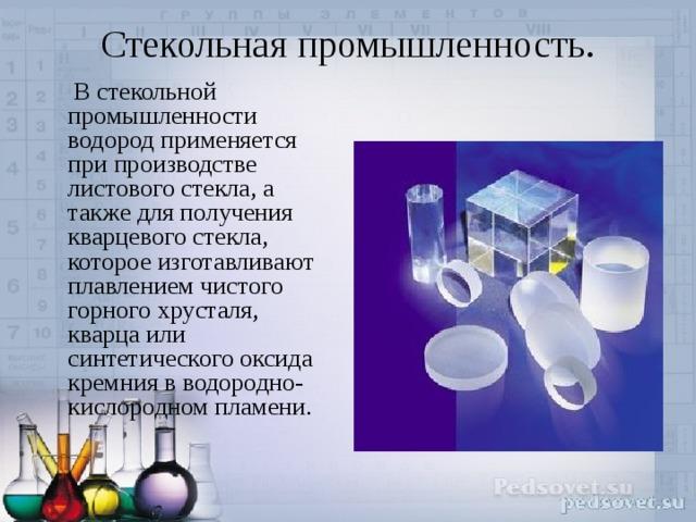 Стекольная промышленность.    В стекольной промышленности водород применяется при производстве листового стекла, а также для получения кварцевого стекла, которое изготавливают плавлением чистого горного хрусталя, кварца или синтетического оксида кремния в водородно-кислородном пламени.