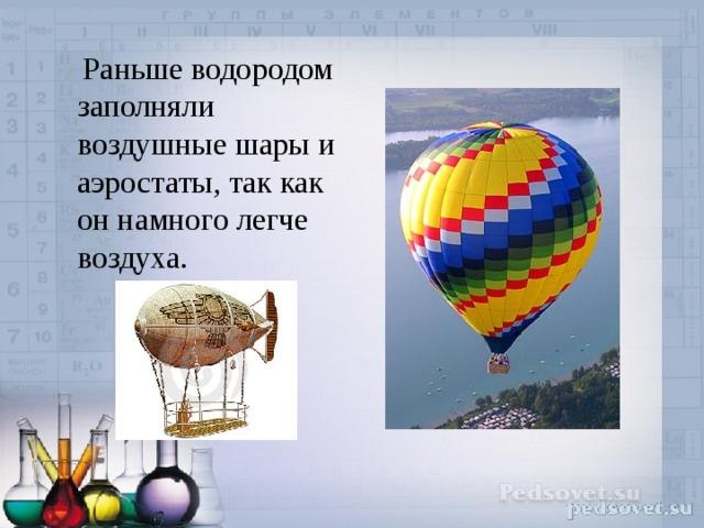 Раньше водородом заполняли воздушные шары и аэростаты, так как он намного легче воздуха.