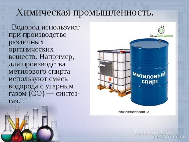 Химическая промышленность.    Водород используют при производстве различных органических веществ. Например, для производства метилового спирта используют смесь водорода с угарным газом (CO) — синтез-газ.