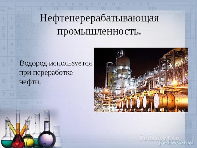 Нефтеперерабатывающая промышленность.    Водород используется при переработке нефти.