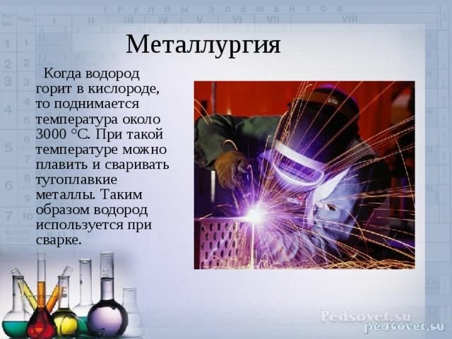 Металлургия  Когда водород горит в кислороде, то поднимается температура около 3000 °C. При такой температуре можно плавить и сваривать тугоплавкие металлы. Таким образом водород используется при сварке.