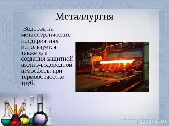 Металлургия  Водород на металлургических предприятиях используется также для создания защитной азотно-водородной атмосферы при термообработке труб.