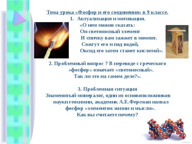 Тема урока «Фосфор и его соединения» в 9 классе. Актуализация и мотивация. «О нем можно сказать:  Он светоносный элемент  И спичку вам зажжет в момент.  Сожгут его и под водой,  Оксид его затем станет кислотой».  2. Проблемный вопрос ? В переводе с греческого «фосфор» означает «светоносный».  Так ли это на самом деле?».  3. Проблемная ситуация  Знаменитый минералог, один из основоположников науки геохимии, академик А.Е.Ферсман назвал фосфор «элементом жизни и мысли».  Как вы считаете почему?