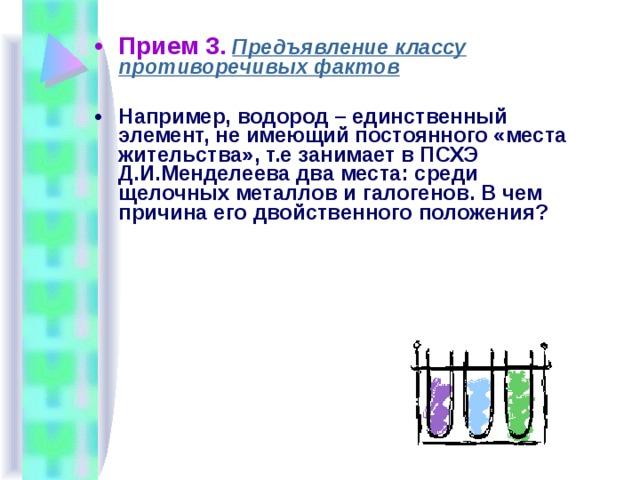 Прием 3.  Предъявление классу противоречивых фактов Например, водород – единственный элемент, не имеющий постоянного «места жительства», т.е занимает в ПСХЭ Д.И.Менделеева два места: среди щелочных металлов и галогенов. В чем причина его двойственного положения?