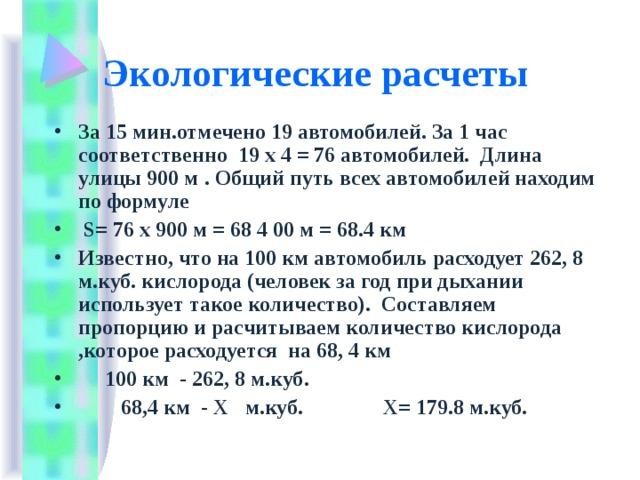 Экологические расчеты За 15 мин.отмечено 19 автомобилей. За 1 час соответственно 19 х 4 = 76 автомобилей. Длина улицы 900 м . Общий путь всех автомобилей находим по формуле  S = 76 х 900 м = 68 4 00 м = 68.4 км Известно, что на 100 км автомобиль расходует 262, 8 м.куб. кислорода (человек за год при дыхании использует такое количество). Составляем пропорцию и расчитываем количество кислорода ,которое расходуется на 68, 4 км  100 км - 262, 8 м.куб.  68,4 км - Х м.куб. Х= 179.8 м.куб.