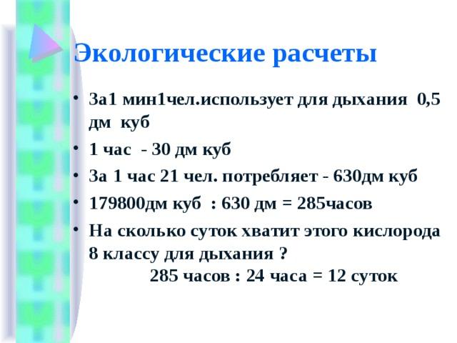 Экологические расчеты За1 мин1чел.использует для дыхания 0,5 дм куб 1 час - 30 дм куб За 1 час 21 чел. потребляет - 630дм куб 179800дм куб : 630 дм = 285часов На сколько суток хватит этого кислорода 8 классу для дыхания ? 285 часов : 24 часа = 12 суток