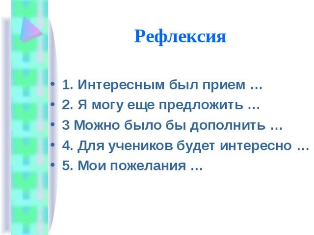 Рефлексия 1. Интересным был прием … 2. Я могу еще предложить … 3 Можно было бы дополнить … 4. Для учеников будет интересно … 5. Мои пожелания …