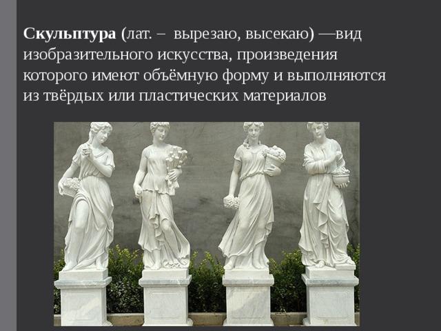 Скульптура (лат. – вырезаю, высекаю)—вид изобразительного искусства, произведения которого имеют объёмную форму и выполняются из твёрдых или пластических материалов