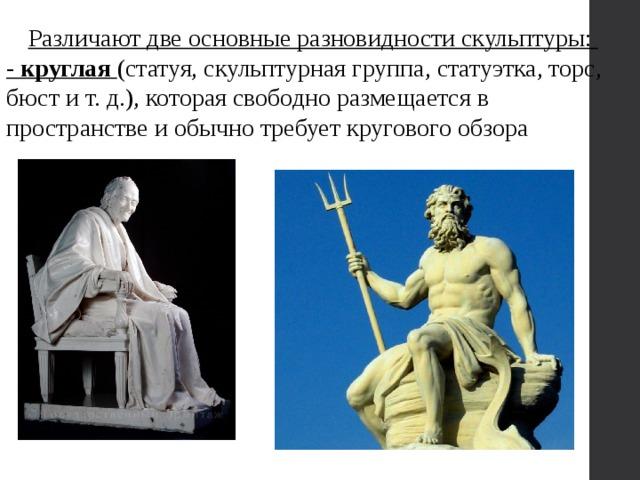 Различают две основные разновидности скульптуры: - круглая  (статуя, скульптурная группа, статуэтка, торс, бюст и т. д.), которая свободно размещается в пространстве и обычно требует кругового обзора