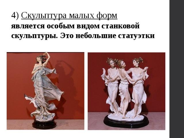 4) Скульптура малых форм является особым видом станковой скульптуры. Это небольшие статуэтки