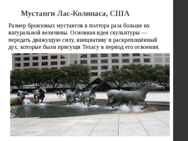 Мустанги Лас-Колинаса, США Размер бронзовых мустангов в полтора раза больше их натуральной величины. Основная идея скульптуры — передать движущую силу, инициативу и раскрепощённый дух, которые были присущи Техасу в период его освоения.
