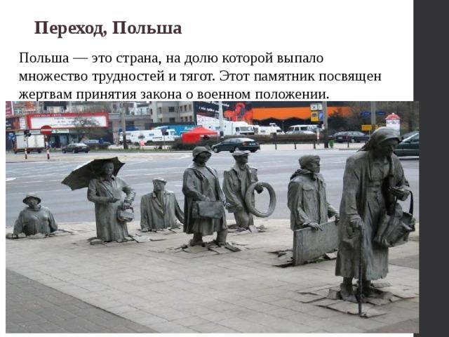 Переход, Польша Польша — это страна, на долю которой выпало множество трудностей и тягот. Этот памятник посвящен жертвам принятия закона о военном положении.