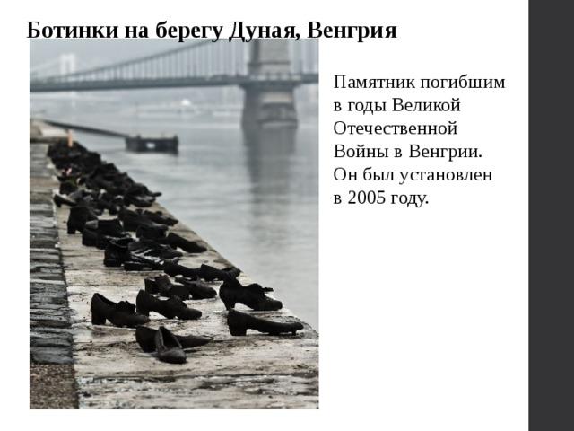 Ботинки на берегу Дуная, Венгрия   Памятник погибшим в годы Великой Отечественной Войны в Венгрии. Он был установлен в 2005 году.