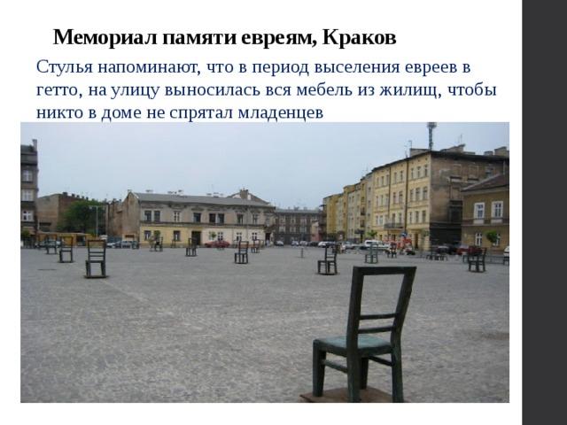 Мемориал памяти евреям, Краков Стулья напоминают, что в период выселения евреев в гетто, на улицу выносилась вся мебель из жилищ, чтобы никто в доме не спрятал младенцев