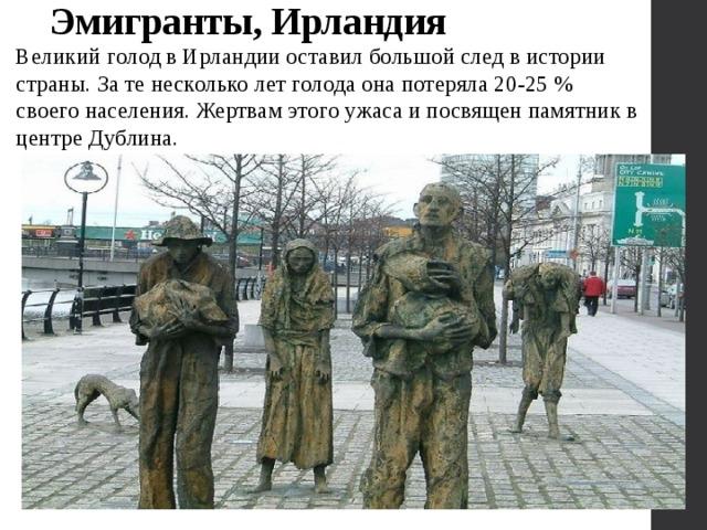 Эмигранты, Ирландия   Великий голод в Ирландии оставил большой след в истории страны. За те несколько лет голода она потеряла 20-25 % своего населения. Жертвам этого ужаса и посвящен памятник в центре Дублина.