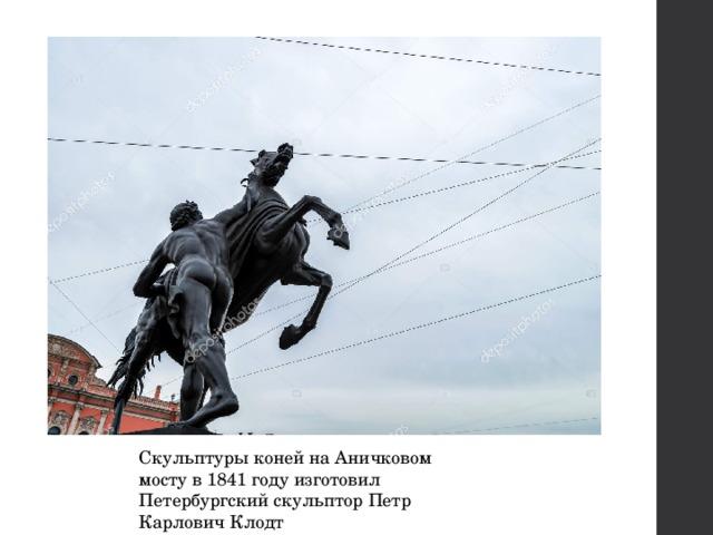 Скульптуры коней на Аничковом мосту в 1841 году изготовил Петербургский скульптор Петр Карлович Клодт