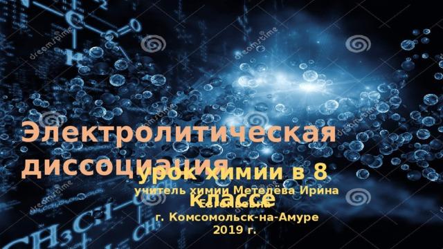 Электролитическая диссоциация урок химии в 8 классе учитель химии Метелёва Ирина Евгеньевна г. Комсомольск-на-Амуре 2019 г.