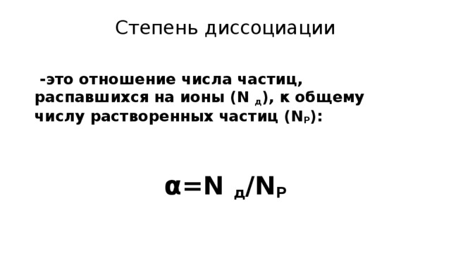 Степень диссоциации    -это отношение числа частиц, распавшихся на ионы (N д ), к общему числу растворенных частиц (N P ):   α=N д /N P