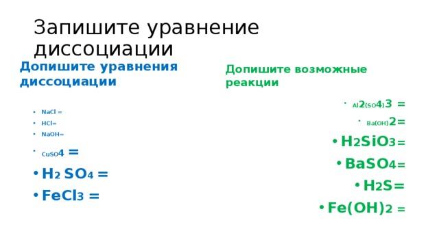 Запишите уравнение диссоциации Допишите уравнения диссоциации Допишите возможные реакции NaCl = HCl= NaOH= CuSO 4 = H 2  SO 4 = FeCl 3 = Al 2 (SO 4 ) 3 = Ba(OH) 2= H 2 SiO 3= BaSO 4= H 2 S= Fe(OH) 2 =