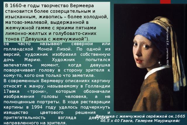 """Бакутина Е.И. , учитель МХК В 1660-е годы творчество Вермеера становится более созерцательным и изысканным, живопись – более холодной, матово-эмалевой, выдержанной в жемчужной гамме с яркими пятнами лимонно-желтых и голубовато-синих тонов (""""Девушка с жемчужиной""""). Её часто называют северной или голландской Моной Лизой. По одной из версий, художник изобразил собственную дочь Марию. Художник попытался запечатлеть момент, когда девушка поворачивает голову в сторону зрителя к кому-то, кого она только что заметила. В современных Вермееру описаниях картину относят к жанру, называемому в Голландии 17века «трони», которым обозначали изображения головы человека, а не полноценные портреты. В ходе реставрации картины в 1994 году удалось подчеркнуть изящество цветового решения и притягательность взгляда девушки, направленного на зрителя. Девушка с жемчужной серёжкой ок.1665 46.5 х 40 Гаага, Галерея Маурицхейс"""
